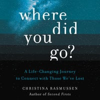 Where Did You Go? – A Life-Changing Journey to Connect with Those We've Lost - Christina Rasmussen