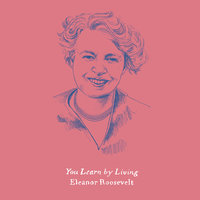 You Learn by Living - Eleanor Roosevelt