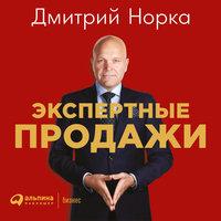 Экспертные продажи: Новые методы убеждения покупателей - Дмитрий Норка