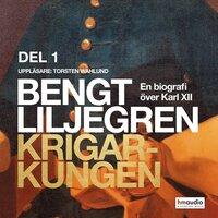 Krigarkungen. En biografi om Karl XII. Del 1 - Bengt Liljegren