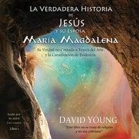 La verdadera historia de Jesús y su esposa María Magdalena - David Young