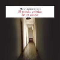 El miedo, crónica de un cancer - María Cristina Restrepo