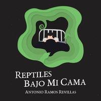 Reptiles bajo mi cama - Antonio Ramos Revillas