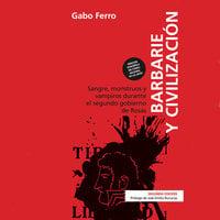 Barbarie y civilización - 2da edición. Sangre, monstruos y vampiros durante el segundo gobierno de Rosas - Gabo Ferro