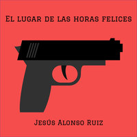 El lugar de las horas felices - Jesús Alonso Ruiz