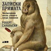 Записки примата: необычайная жизнь ученого среди павианов - Роберт Сапольски