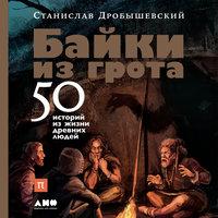 Байки из грота: 50 историй из жизни древних людей - Станислав Дробышевский