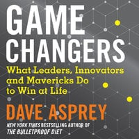 Game Changers: What Leaders, Innovators and Mavericks Do to Win at Life - Dave Asprey