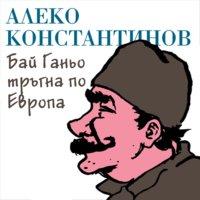 Бай Ганьо тръгна по Европа - Алеко Константинов