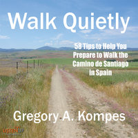 Walk Quietly: 58 Tips to Help You Prepare to Walk the Camino de Santiago in Spain - Gregory A. Kompes