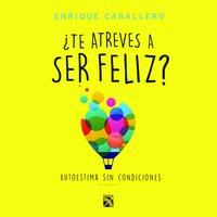 ¿Te atreves a ser feliz? - Enrique Caballero