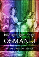Bildiğin Gibi Değil: Osmanlı - Mustafa Alp Dağıstanlı