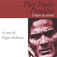 Pier Paolo Pasolini. Urlare la verità - Pippo Delbono