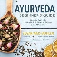 Ayurveda Beginner's Guide - Susan Weis-Bohlen