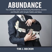 Abundance: The Ultimate Guide To Achieving Abundance, Success and Wealth with Simple Habits and Ideas - Tim J. Becker