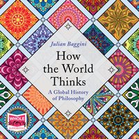 How the World Thinks: A Global History of Philosophy - Julian Baggini