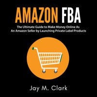 Amazon Fba: The Ultimate Guide to Make Money Online As An Amazon Seller by Launching Private Label Products - Jay M. Clark