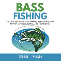 Bass Fishing: The Ultimate Guide to Mastering Bass Fishing With Proven Methods, Tactics, and Techniques - George J. Wilson