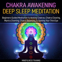 Chakra Awakening Deep Sleep Meditation: Beginners Guided Meditation to Healing Chakras, Chakra Clearing, Mantra Chanting, Chakra Balancing, & Opening Your Third Eye (New Age Affirmations, Third Eye Awakening, Astral Projection Meditation Series) - Mindfulness Training