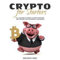 Crypto for Starters: All You Need To Know To Start Investing and Trading Cryptocurrency on Binance - Malcolm Yard