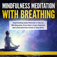 Mindfulness Meditation with Breathing: Deep Breathing Guided Meditation to Help You With Relaxation, Stress Relief, Anxiety Reduction, and to Overcome Panic Attacks & Sleep Better (Self Hypnosis, Breathing Exercises, Yogic Lessons & Relaxation Techniques) - Mindfulness Training