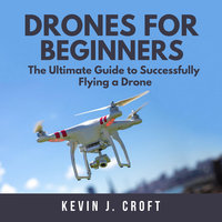 Drones for Beginners: The Ultimate Guide to Successfully Flying a Drone - Kevin J. Croft
