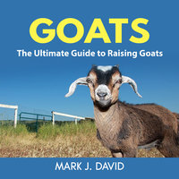 Goats: The Ultimate Guide to Raising Goats - Mark J. David