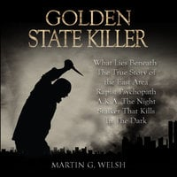 Golden State Killer Book: What Lies Beneath The True Story of the East Area Rapist Psychopath A.K.A. The Night Stalker That Kills In The Dark (Serial Killers True Crime Documentary Series) - Martin G. Welsh