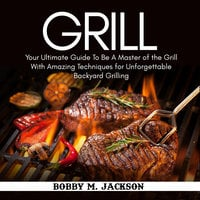 Grill: Your Ultimate Guide To Be A Master of the Grill With Amazing Techniques for Unforgettable Backyard Grilling - Bobby M. Jackson