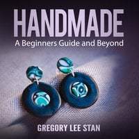 Handmade: A Beginners Guide and Beyond - Gregory Lee Stan