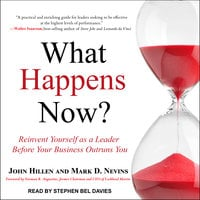 What Happens Now?: Reinvent Yourself as a Leader Before Your Business Outruns You - John Hillen,Mark D. Nevins