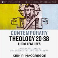 Contemporary Theology Sessions 20-38: Audio Lectures – An Introduction for the Beginner - Kirk R. MacGregor