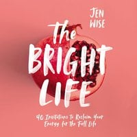 The Bright Life: 40 Invitations to Reclaim Your Energy for the Full Life - Jen Wise