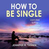 How to Be Single: Learn How To Keep Your Sanity While Looking for a Soul Mate - Jennifer M. Tanner