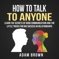 How to Talk to Anyone: Learn The Secrets of Good Communication And The Little Tricks for Big Success in Relationships - Adam Brown