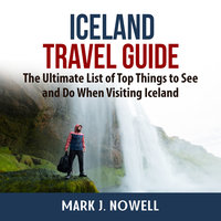Iceland Travel Guide: The Ultimate List of Top Things to See and Do When Visiting Iceland - Mark J. Nowell