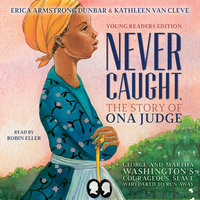 Never Caught, the Story of Ona Judge: George and Martha Washington's Courageous Slave Who Dared to Run Away - Erica Armstrong Dunbar, Kathleen Van Cleve