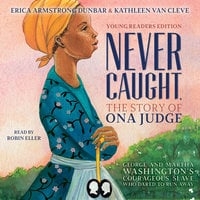 Never Caught, the Story of Ona Judge: George and Martha Washington's Courageous Slave Who Dared to Run Away - Erica Armstrong Dunbar,Kathleen Van Cleve