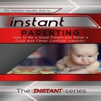 Instant Parenting: How to Be a Good Parent and Raise a Child With Fewer Conflicts Instantly! - The INSTANT-Series