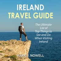 Ireland Travel Guide: The Ultimate List of Top Things to See and Do When Visiting Ireland - Mark J. Nowell