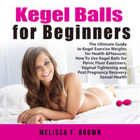 Kegel Balls for Beginners: The Ultimate Guide to Kegel Exercise Weights for Health & Pleasure; How To Use Kegel Balls for Pelvic Floor Exercisers, Vaginal Tightening and Post Pregnancy Recovery Sexual Health - Melissa F. Brown