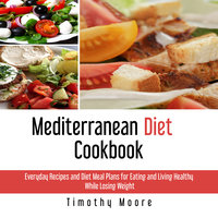 Mediterranean Diet Cookbook: Everyday Recipes and Diet Meal Plans for Eating and Living Healthy While Losing Weight - Timothy Moore