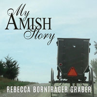 My Amish Story: Breaking Generations of Silence - Rebecca Borntrager Graber