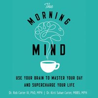 The Morning Mind: Use Your Brain to Master Your Day and Supercharge Your Life - Kirti Salwe Carter, MBBS, MPH, Robert Carter III