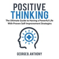 Positive Thinking: The Ultimate Guide to Having a Powerful Life With Proven Self-Improvement Strategies - George B. Anthony