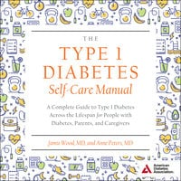 The Type 1 Diabetes Self-Care Manual: A Complete Guide to Type 1 Diabetes Across the Lifespan for People with Diabetes, Parents, and Caregivers - Anne Peters, Jamie Wood