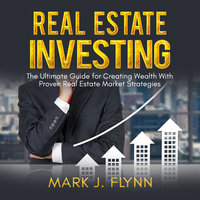 Real Estate Investing: The Ultimate Guide for Creating Wealth With Proven Real Estate Market Strategies - Mark J. Flynn