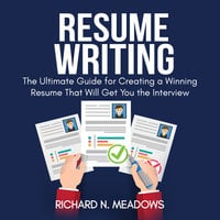Resume Writing: The Ultimate Guide for Creating a Winning Resume That Will Get You the Interview - Richard N. Meadows