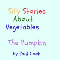 Silly Stories About Vegetables: The Pumpkin - Paul Cook