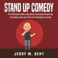 Stand Up Comedy: The Ultimate Guide to Become a Successful Stand-Up Comedian and Learn The Art of Standup Comedy - Jerry M. Bent